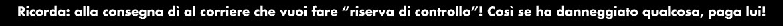 """Se chiedi di scrivere sulla bolla del corriere """"con riserva di controllo"""" prima di firmarla, in caso il tuo prodotto sia stato danneggiato durante il trasporto potremo rivalerci sul corriere stesso. E se scegli la spedizione assicurata, l'intero valore del prodotto è coperta.."""